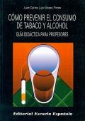 C�mo prevenir el consumo de tabaco y alcohol. Gu�a did�ctica para profesores.