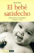 El bebe satisfecho. Una gu�a para padres que desean ver a su hijo seguro, tranquilo y fel�z.