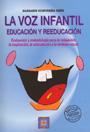 La Voz Infantil: Educaci�n y Reeducaci�n. Evaluaci�n y metodolog�a para la relajaci�n, la respiraci�n, la articulaci�n y la emisi�n vocal.