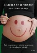 El deseo de ser madre. Gu�a para conocer y afrontar un proceso de reproducci�n asistida