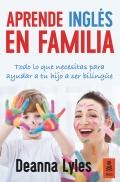 Aprende inglés en familia. todo lo que necesitas para ayudar a tu hijo a ser bilingüe