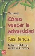 Cómo vencer la adversidad. Resiliencia. La fuerza vital para continual tu camino