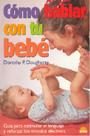 C�mo hablar con tu beb�. Gu�a para estimular el lenguaje y reforzar los v�nculos afectivos.