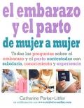 El embarazo y el parto de mujer a mujer. Todas las preguntas sobre el embarazo y el parto contestadas con sabidur�a, conocimiento y experiencia.