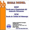 Escala Babel. ESPD ( Escala para el seguimiento del Desarrollo Psicomotor ) y ECM ( Escala de calidad del Maternaje )