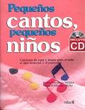 Peque�os cantos, peque�os ni�os. Canciones de cuna y juegos para el beb�, el ni�o maternal y el preescolar. (con CD)