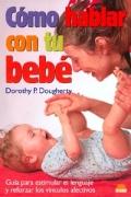 Cómo hablar con tu bebé. Guía para estimular el lenguaje y reforzar los vínculos afectivos.