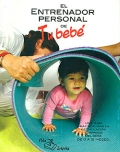 El entrenador personal de tu bebé. Una guía práctica para la estimulación temprana del bebé. De 0 a 12 meses.