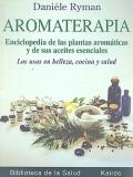 Aromaterapia. Enciclopedia de las plantas arom�ticas y de sus aceites esenciales. Los usos en belleza, cocina y salud.