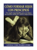 Como formar hijos con principios. Un regalo inestimable para sus hijos: un sistema s�lido de valores importantes