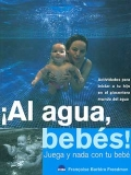 Al agua, bebs ! Juega y nada con tu beb. Actividades para iniciar a tu hijo en el placentero mundo del agua.