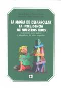 La magia de desarrollar la inteligencia de nuestros hijos. Sugerencias para padres y educadores de ni�os peque�os.