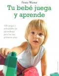 Tu beb� juega y aprende. 160 juegos y actividades de aprendizaje para los tres primeros a�os