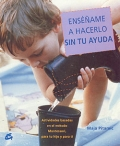 Ensame a hacerlo sin tu ayuda. Actividades basadas en el metodo Montessori, para tu hijo y para ti.
