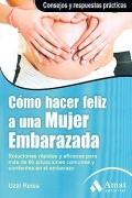 C�mo hacer feliz a una mujer embarazada. Soluciones r�pidas y eficaces para m�s de 60 situaciones comunes y corrientes en el embarazo.
