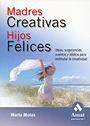 Madres creativas, Hijos felices.Ideas, sugerencias, cuentos y relatos para estimular la creatividad
