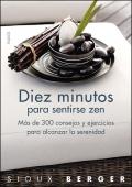 Diez minutos para sentirse zen. M�s de 300 consejos y ejercicios para alcanzar la serenidad.