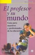 El profesor y su mundo. Gu�a para maestros y profesionales de la educaci�n.