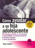 Cómo ayudar a su hija adolescente.Respuestas sólidas a la anorexia, la sexualidad, la incomunicación, el fracaso escolar y otros problemas.