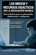 Los medios y recursoso didácticos en la educación básica. Guía practica para su planeación, elaboración y utilización.