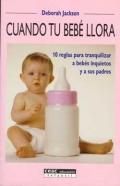 Cuando tu bebe llora. 10 reglas para tranquilizar a bebés inquietos y a sus padres.