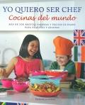 Yo quiero ser chef. Cocinas del mundo. M�s de 100 recetas sabrosas y f�ciles de hacer para peque�os y grandes.