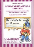 Como fabricamos la dislexia. Compendio experimental sobre ni�os que aprendieron a mal leer. Tratamientos reeducativos.