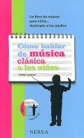 C�mo hablar de m�sica cl�sica a los ni�os. Un libro de m�sica para ni�os...destinado a los adultos. ( Incluye CD )