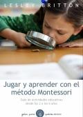 Jugar y aprender con el m�todo Montessori. Gu�a de actividades educativas desde los 2 a los 6 a�os.