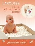 El bebe: instrucciones de uso. Larousse todo sobre mi bebé. Con agenda Diario de mi bebé