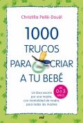 1000  trucos para criar a tu bebé. Un libro escrito por una madre, con mentalidad de madre, para todas las madres.( de 0 a 3 años )