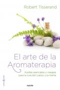 El arte de la aromaterapia. Aceites esenciales y masajes para la cura del cuerpo y la mente