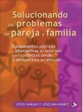 Solucionando los problemas de pareja y familia. Fundamentos teóricos y alternativas de solución a los conflictos desde la perspectiva del vínculo