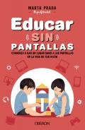 Educar sin pantallas. Comienza a dar un lugar sano a las pantallas en la vida de tus hijos