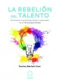 La rebelión del talento. Personalizar el aprendizaje desde la comprensión de las Altas Capacidades