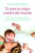 Tú eres la mejor madre del mundo. Todo sobre la crianza, desde el nacimiento hasta los tres años.