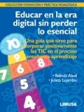 Educar en la era digital sin perder lo esencial. Una guía que sirve para incorporar positivamente las TIC en el proceso enseñanza-aprendizaje