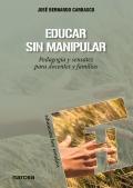 Educar sin manipular. Pedagogía y sensatez para docentes y familias