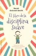 El libro de la disciplina suave. Cómo criar niños cooperativos, educados y serviciales