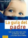 La guía del padre. Todo lo que debe saber sobre el embarazo, el parto y el primer año en familia.