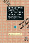 Aprendizaje docente e innovación curricular. Dos estudios de caso sobre el constructivismo en la escuela.
