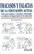 Fracasos y falacias de la educación actual. Guía para padres y maestros orientando a revalorar lo importante de la educación.