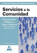 Servicios a la Comunidad. Programación Didáctica y Casos Prácticos. Ciclo Formativo de Integración Social. Cuerpo de Profesores Técnicos de Formación Profesional.