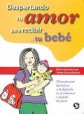 Despertando tu amor para recibir a tu bebé. Cómo prevenir la tristeza y la depresión en el embarazo y después del parto.