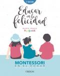Educar en la felicidad Montessori en el hogar, de la teoría a la práctica