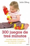 300 juegos de tres minutos. Actividades rápidas y fáciles para estimular el desarrollo y la imaginación de los niños de 2 a 5 años.