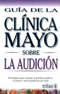 Guía de la Clínica Mayo sobre la audición. Estrategias para manejar la pérdida auditiva, el amreo y otros problemas del oido.