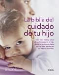 La biblia del cuidado de tu hijo. Una obra fiable y actual sobre el cuidado de tu hijo, desde el nacimiento hasta los 3 años.
