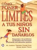 Cómo poner límites a tus niños sin dañarlos. Respuestas a los problemas de disciplina más frecuentes practicando una educación positiva.