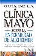Guía de la Clínica Mayo sobre la enfermedad de Alzheimer. Respuestas prácticas sobre pérdida de memoria, envejecimiento, investigación, tratamiento y cuidados.